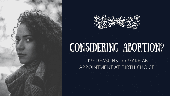 Considering Abortion? Five Reasons to Make an Appointment at Birth Choice